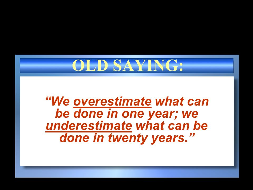 OLD SAYING: We overestimate what can be done in one year; we underestimate what can be done in twenty years.
