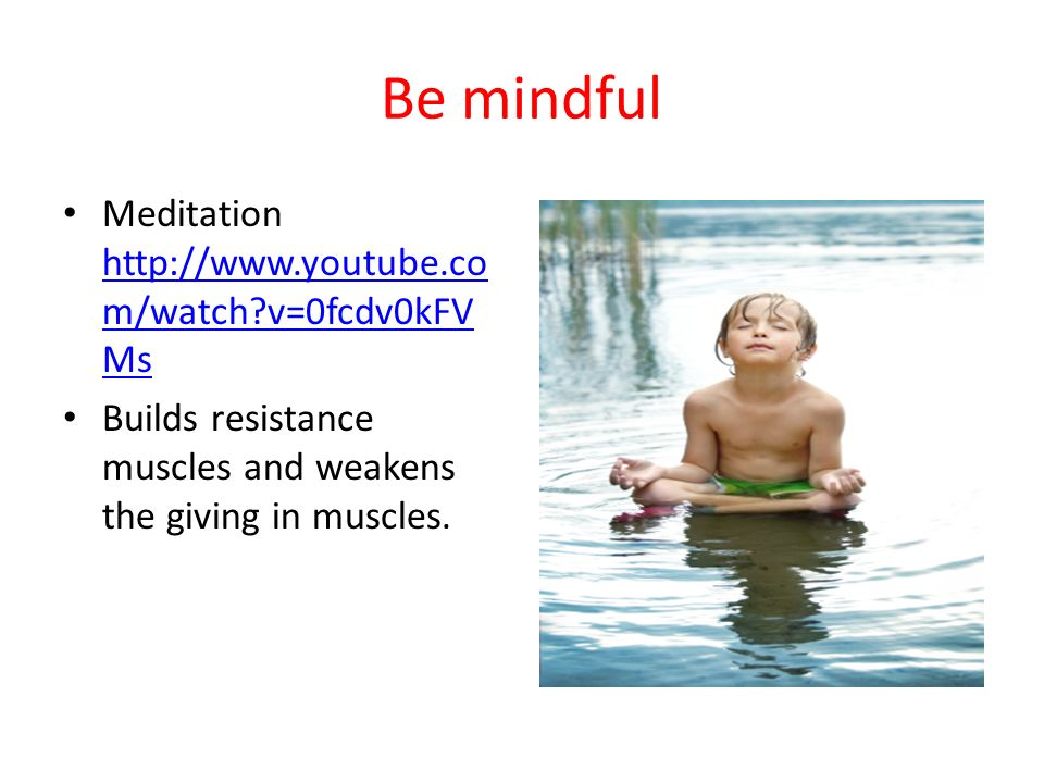 Be mindful Meditation http://www.youtube.com/watch v=0fcdv0kFVMs