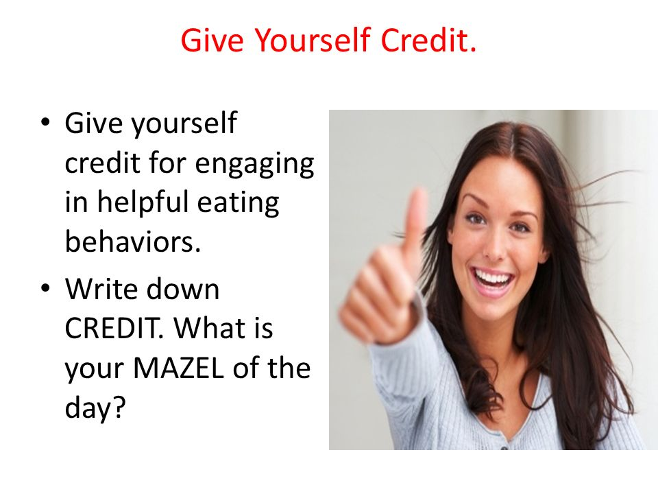 Give Yourself Credit. Give yourself credit for engaging in helpful eating behaviors. Write down CREDIT. What is your MAZEL of the day