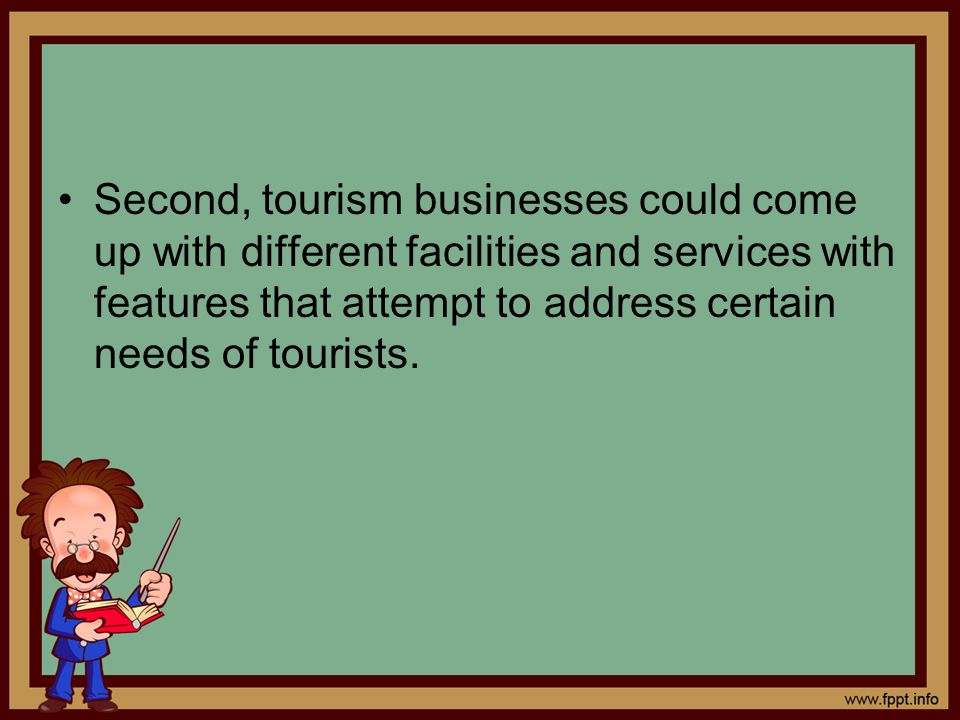Second, tourism businesses could come up with different facilities and services with features that attempt to address certain needs of tourists.