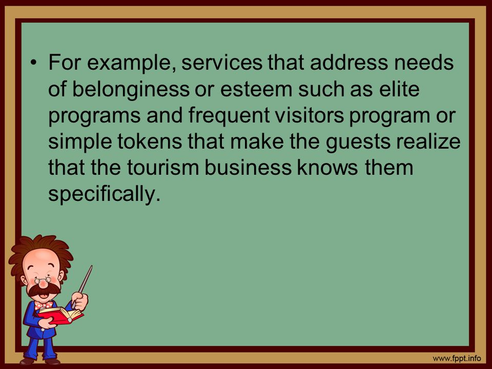 For example, services that address needs of belonginess or esteem such as elite programs and frequent visitors program or simple tokens that make the guests realize that the tourism business knows them specifically.