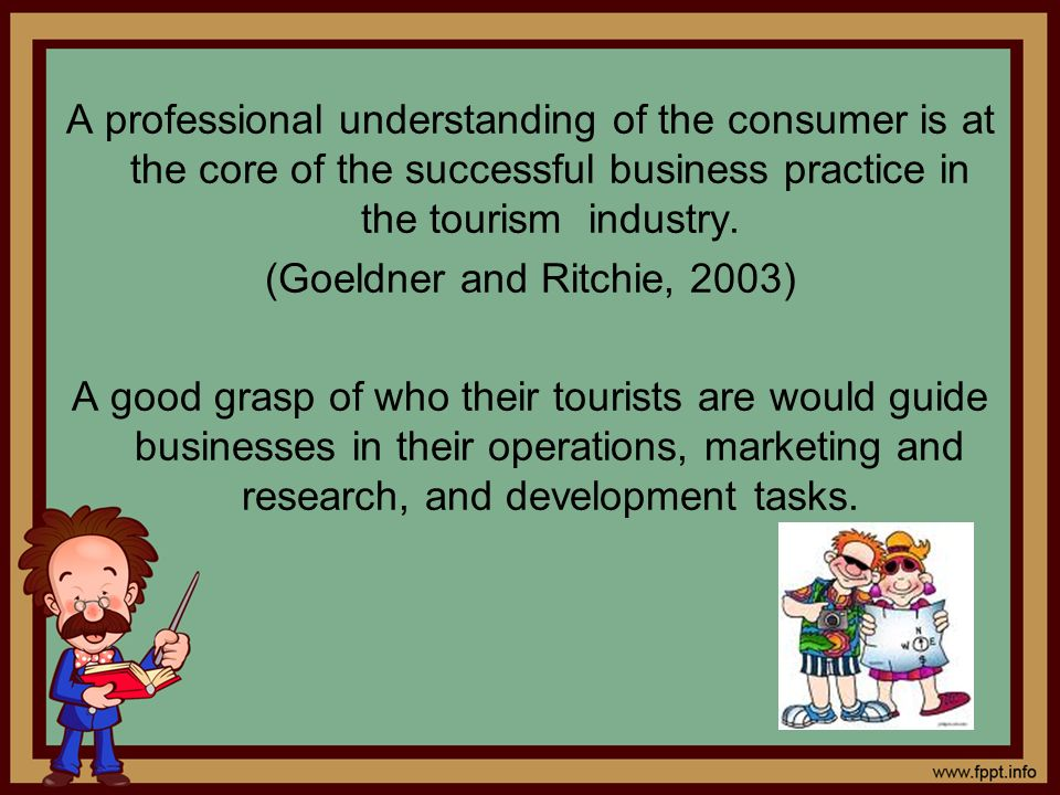 A professional understanding of the consumer is at the core of the successful business practice in the tourism industry.
