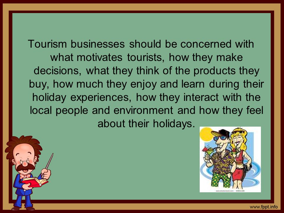Tourism businesses should be concerned with what motivates tourists, how they make decisions, what they think of the products they buy, how much they enjoy and learn during their holiday experiences, how they interact with the local people and environment and how they feel about their holidays.