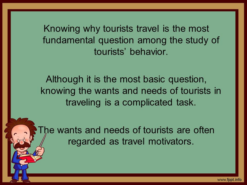 Knowing why tourists travel is the most fundamental question among the study of tourists' behavior.