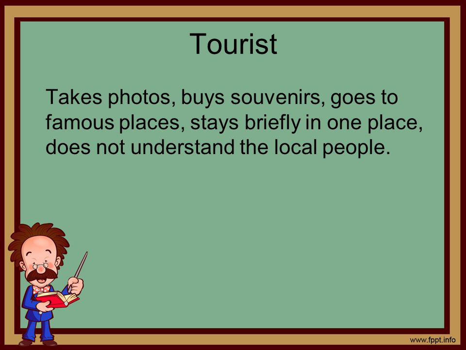 Tourist Takes photos, buys souvenirs, goes to famous places, stays briefly in one place, does not understand the local people.