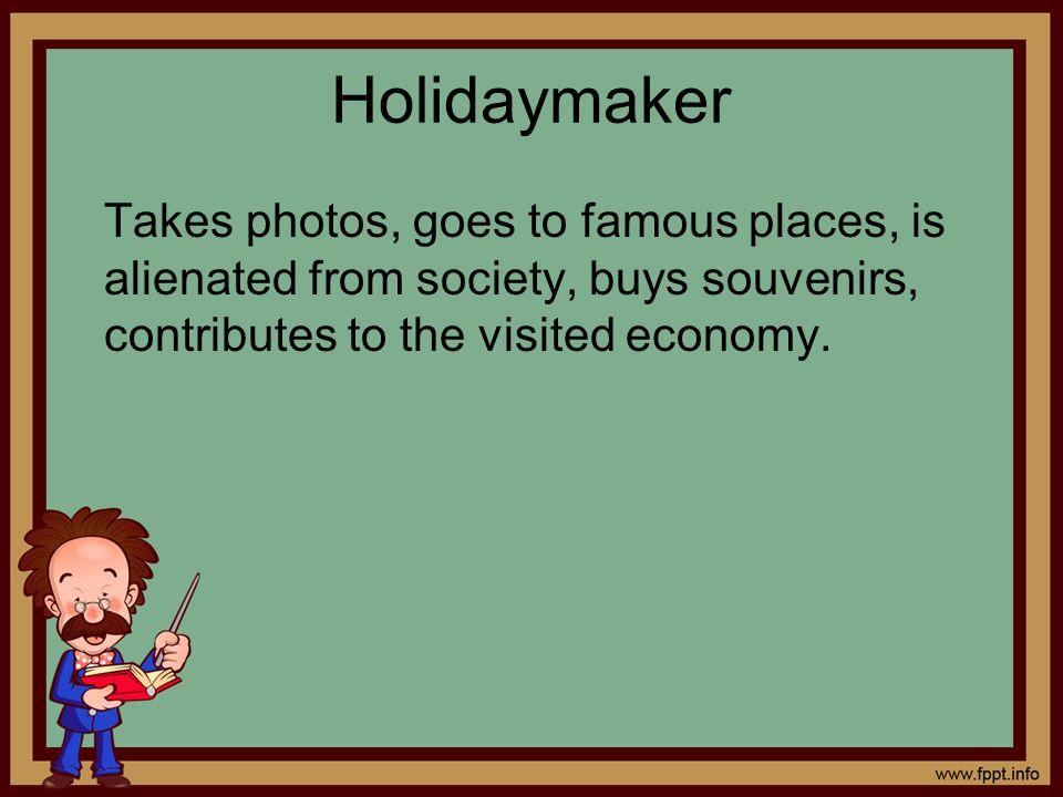 Holidaymaker Takes photos, goes to famous places, is alienated from society, buys souvenirs, contributes to the visited economy.