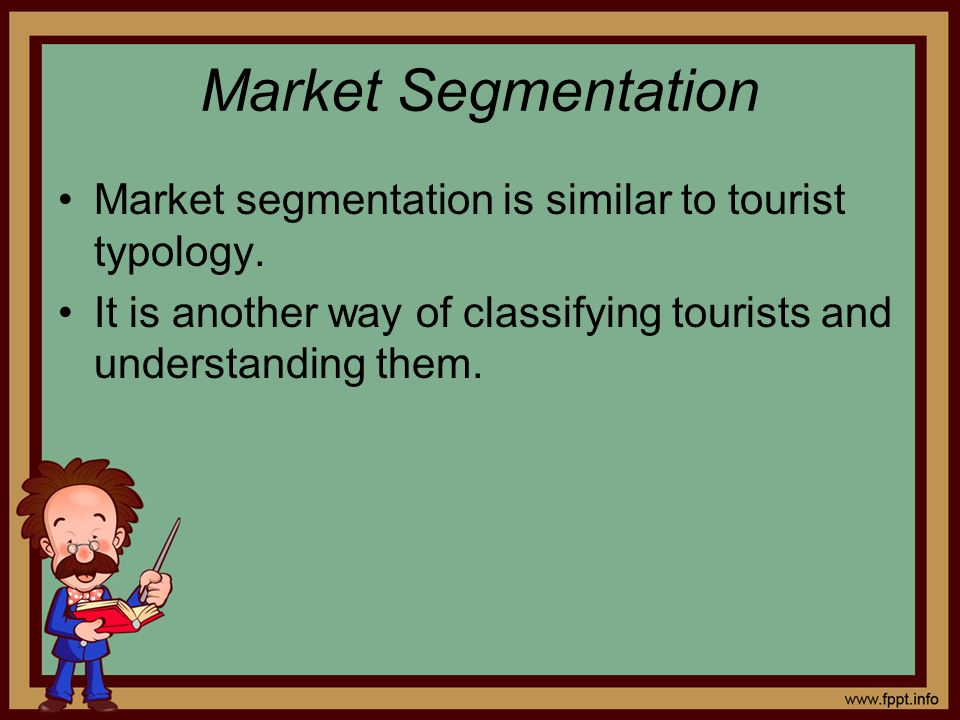 Market Segmentation Market segmentation is similar to tourist typology.