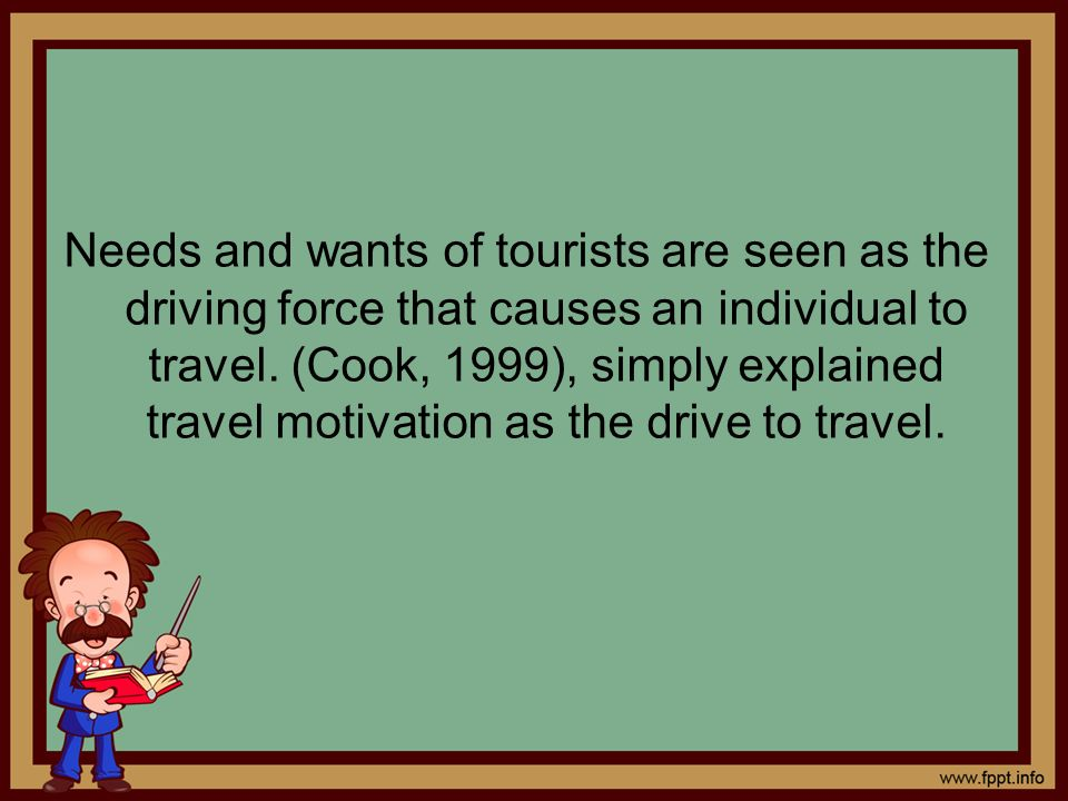 Needs and wants of tourists are seen as the driving force that causes an individual to travel.