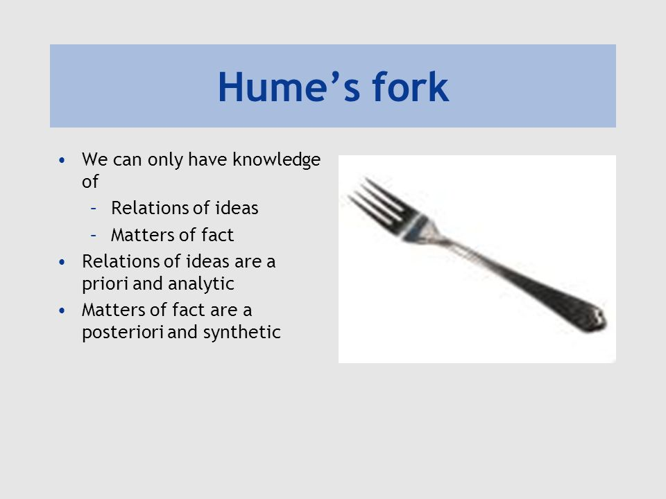 Hume's fork We can only have knowledge of Relations of ideas