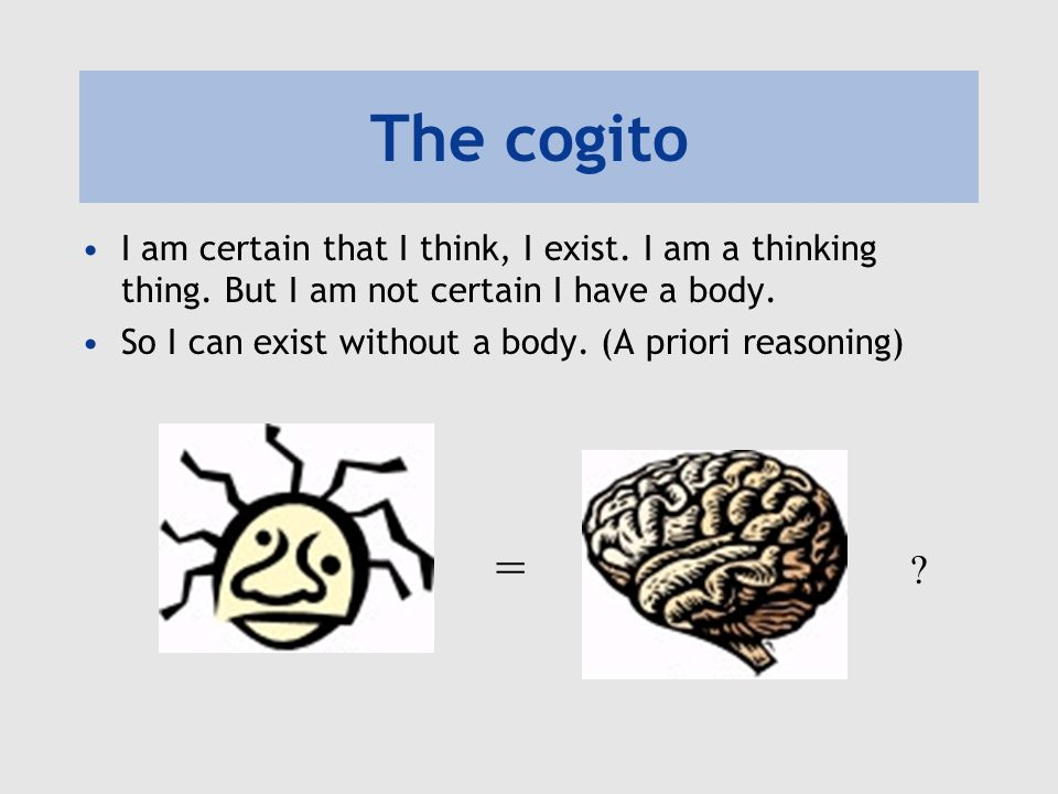 The cogito I am certain that I think, I exist. I am a thinking thing. But I am not certain I have a body.