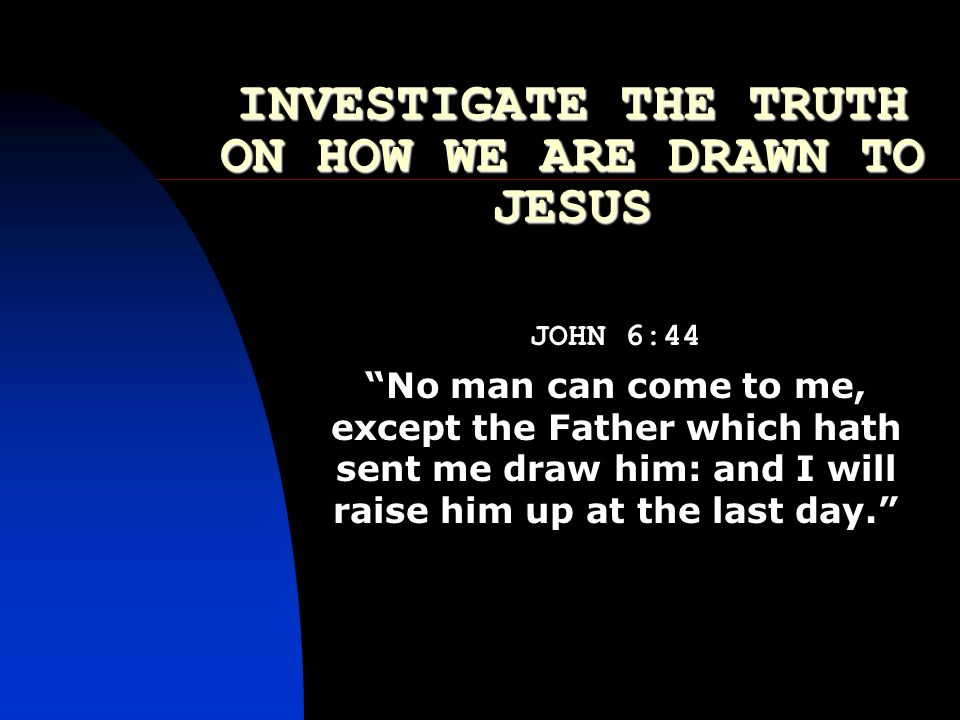 INVESTIGATE THE TRUTH ON HOW WE ARE DRAWN TO JESUS