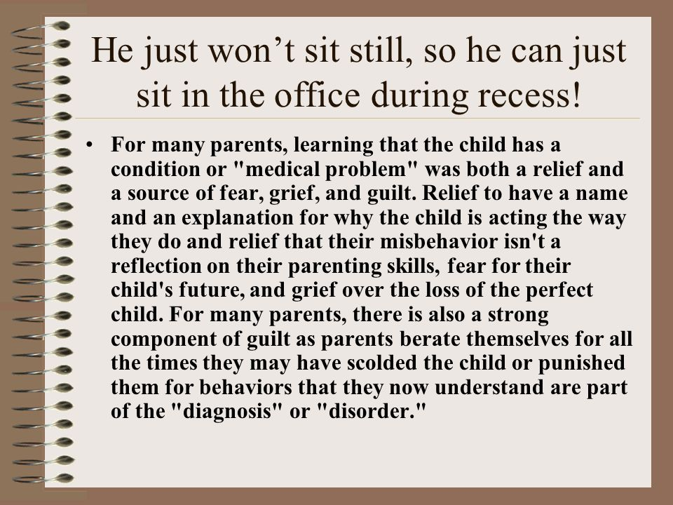 He just won't sit still, so he can just sit in the office during recess!