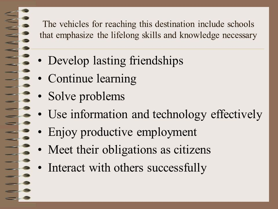 Develop lasting friendships Continue learning Solve problems