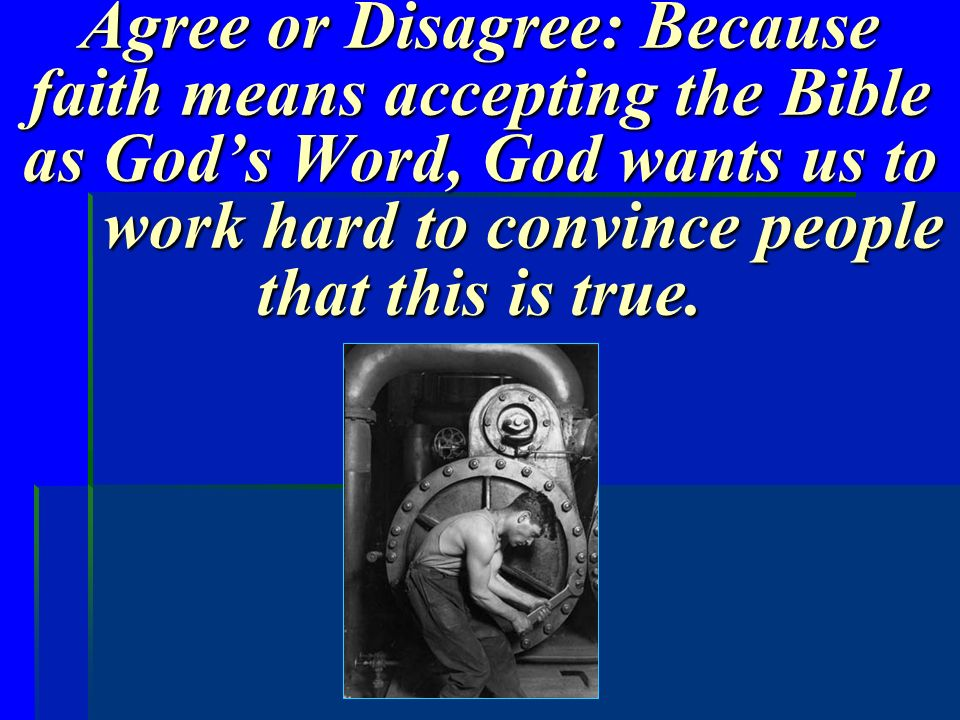 Agree or Disagree: Because faith means accepting the Bible as God's Word, God wants us to work hard to convince people that this is true.