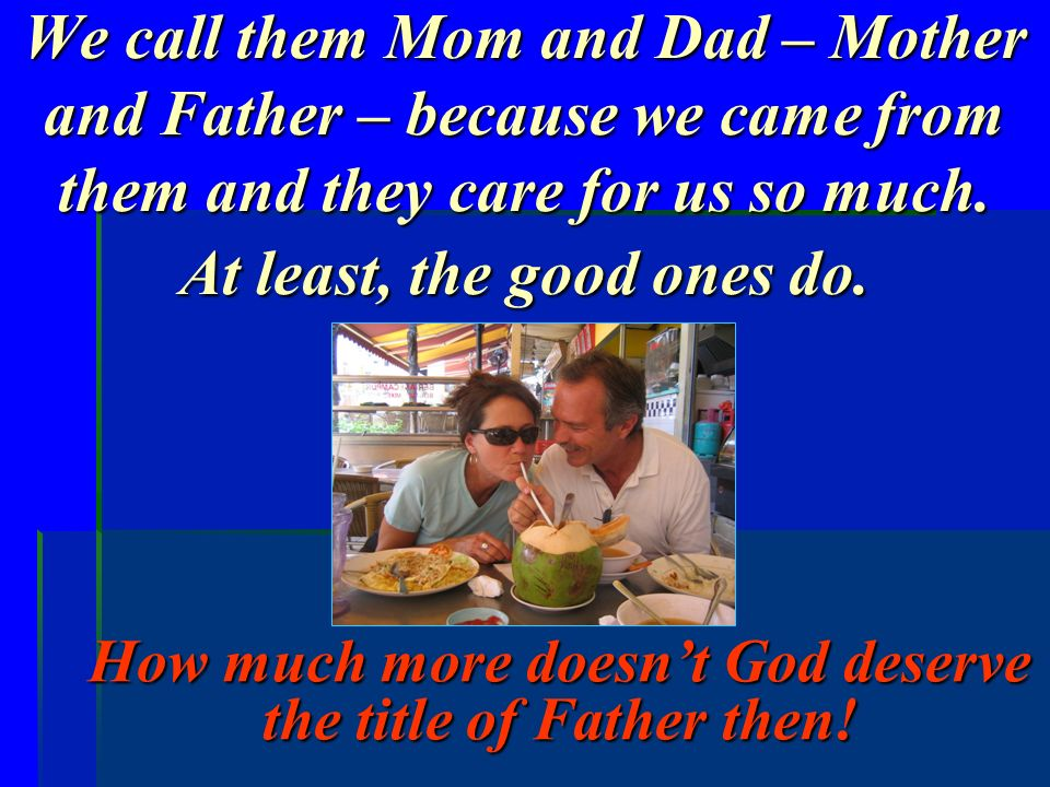 How much more doesn't God deserve the title of Father then!