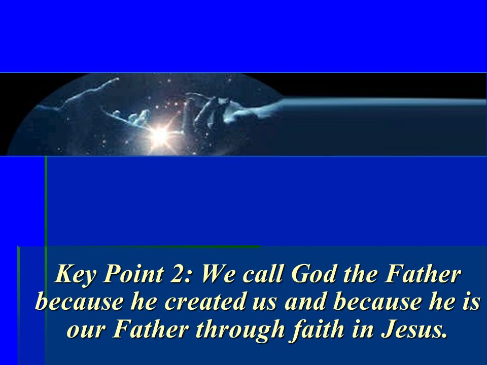 Key Point 2: We call God the Father because he created us and because he is our Father through faith in Jesus.
