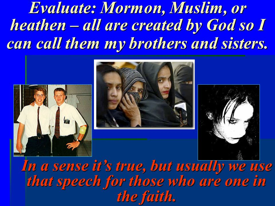 Evaluate: Mormon, Muslim, or heathen – all are created by God so I can call them my brothers and sisters.