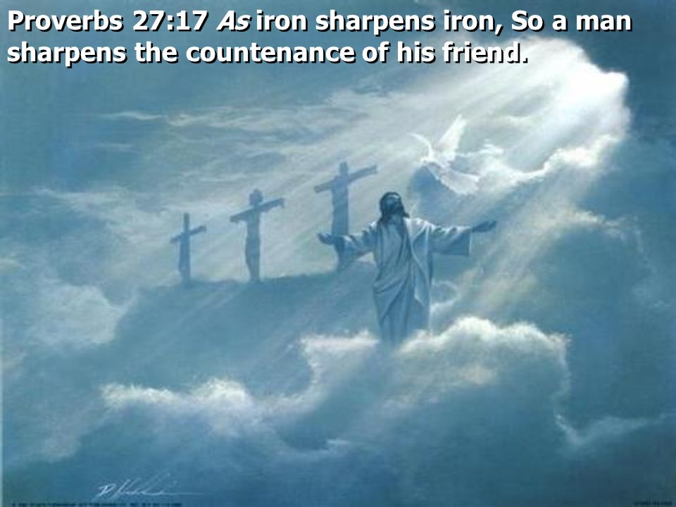 Proverbs 27:17 As iron sharpens iron, So a man sharpens the countenance of his friend.