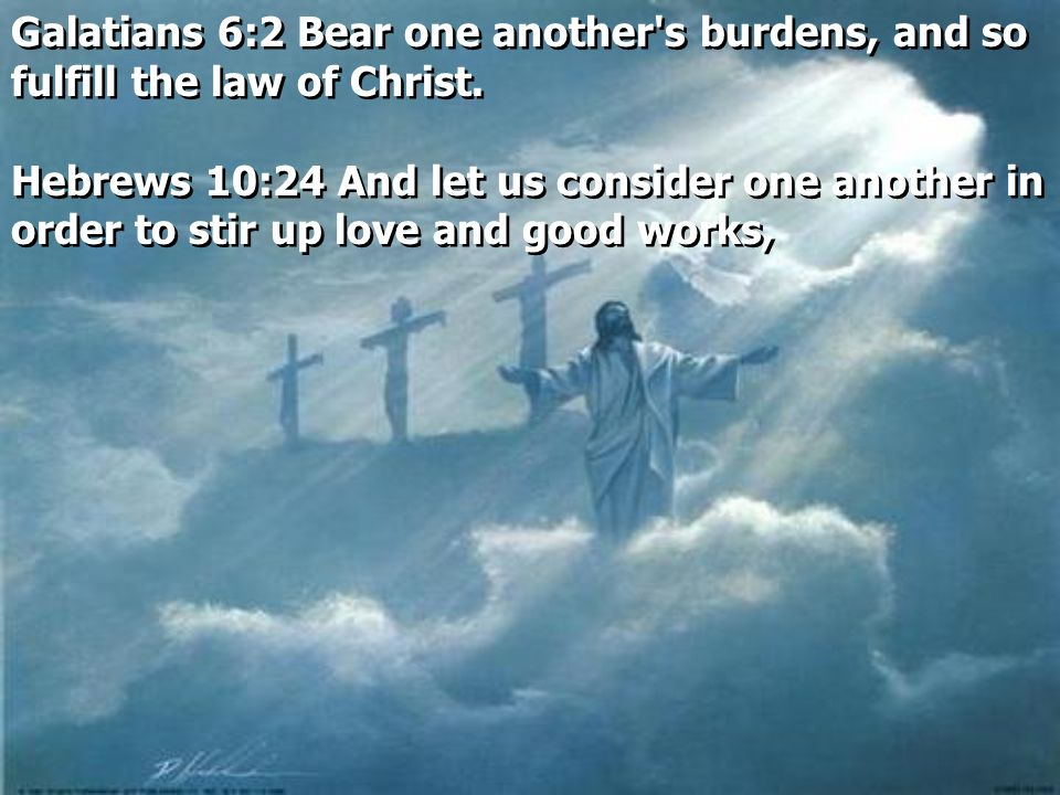 Galatians 6:2 Bear one another s burdens, and so fulfill the law of Christ.