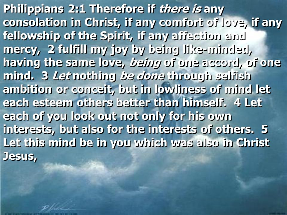 Philippians 2:1 Therefore if there is any consolation in Christ, if any comfort of love, if any fellowship of the Spirit, if any affection and mercy, 2 fulfill my joy by being like-minded, having the same love, being of one accord, of one mind.