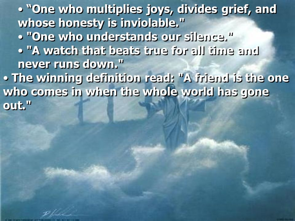 One who multiplies joys, divides grief, and whose honesty is inviolable.