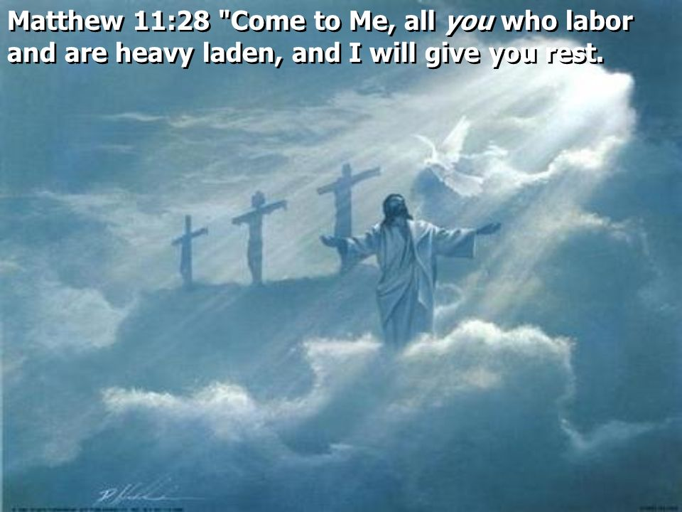 Matthew 11:28 Come to Me, all you who labor and are heavy laden, and I will give you rest.