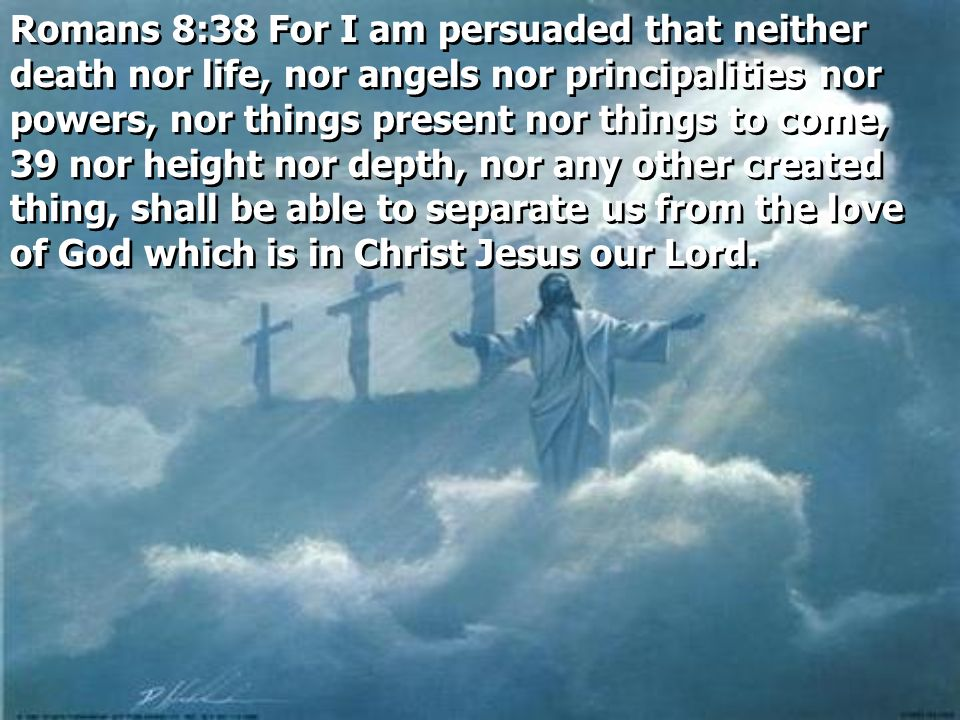 Romans 8:38 For I am persuaded that neither death nor life, nor angels nor principalities nor powers, nor things present nor things to come, 39 nor height nor depth, nor any other created thing, shall be able to separate us from the love of God which is in Christ Jesus our Lord.