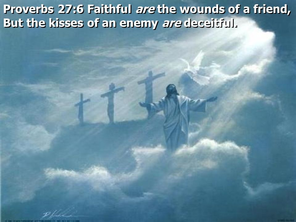 Proverbs 27:6 Faithful are the wounds of a friend, But the kisses of an enemy are deceitful.
