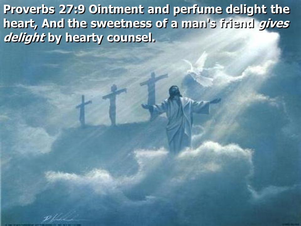 Proverbs 27:9 Ointment and perfume delight the heart, And the sweetness of a man s friend gives delight by hearty counsel.