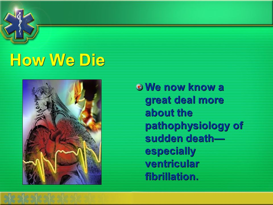 How We Die We now know a great deal more about the pathophysiology of sudden death—especially ventricular fibrillation.