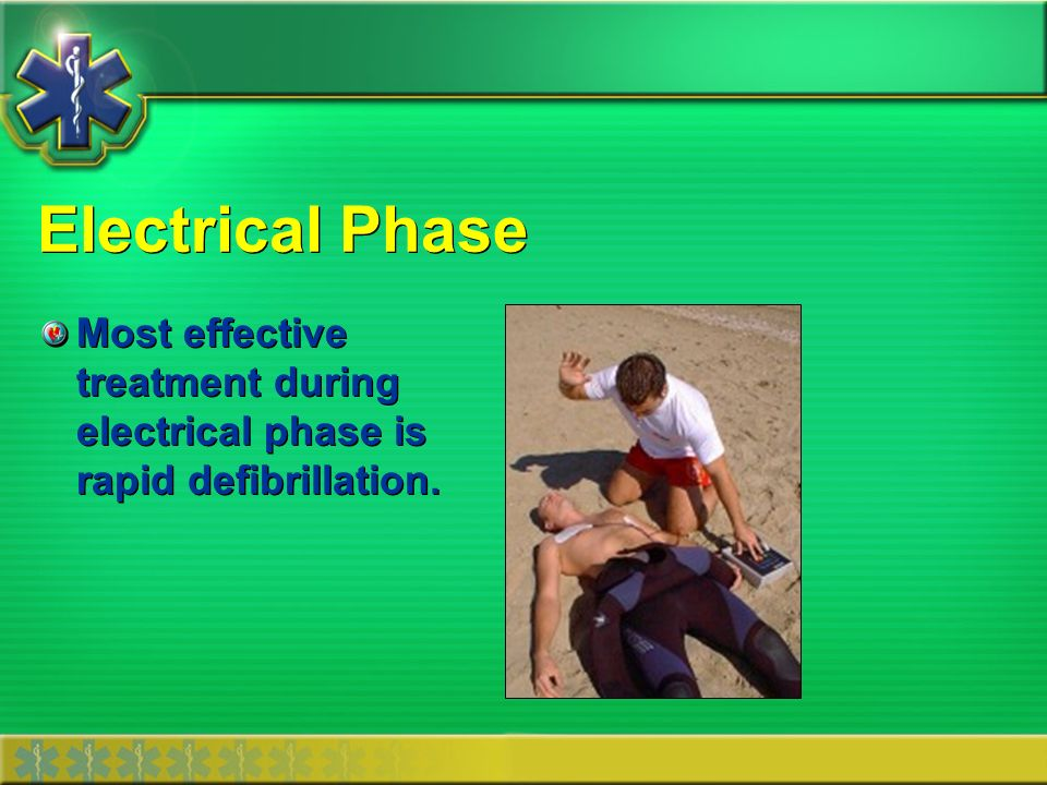 Electrical Phase Most effective treatment during electrical phase is rapid defibrillation.