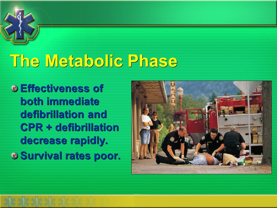 The Metabolic Phase Effectiveness of both immediate defibrillation and CPR + defibrillation decrease rapidly.