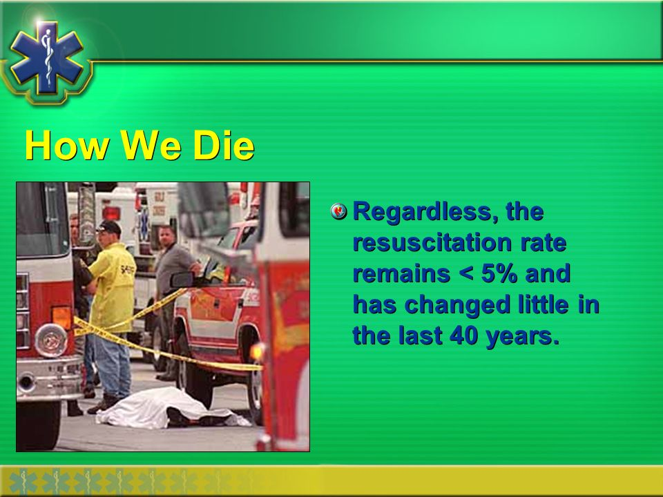 How We Die Regardless, the resuscitation rate remains < 5% and has changed little in the last 40 years.