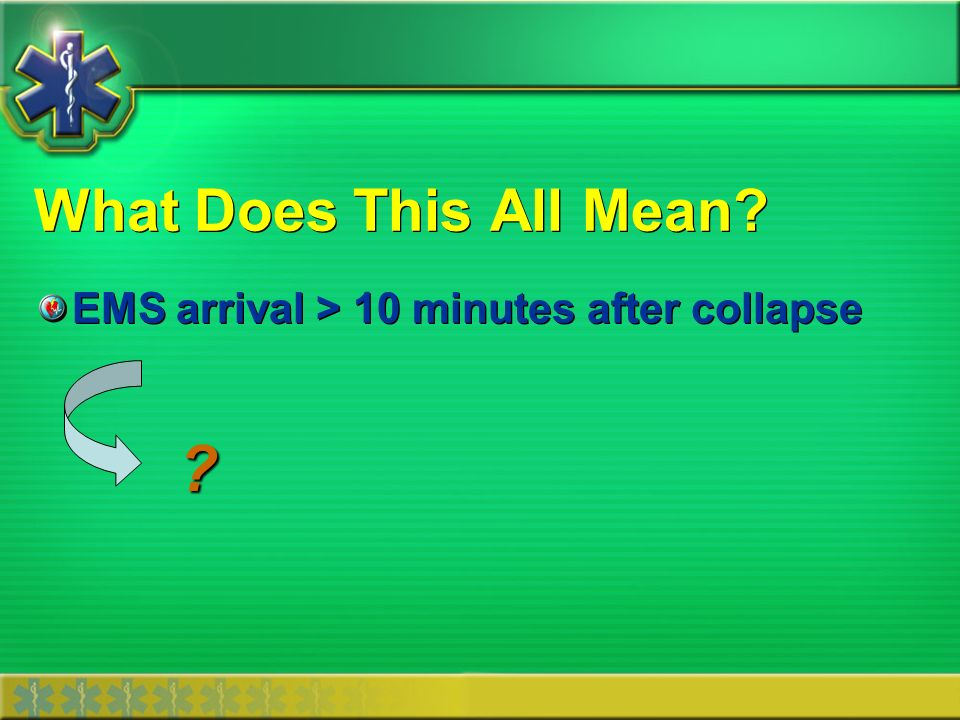 What Does This All Mean EMS arrival > 10 minutes after collapse