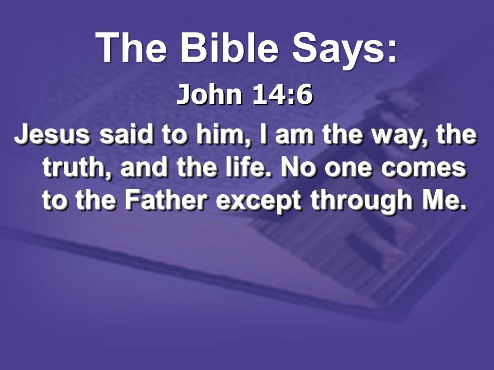 The Bible Says: John 14:6. Jesus said to him, I am the way, the truth, and the life.