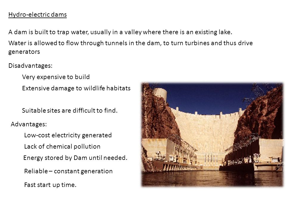 Hydro-electric dams A dam is built to trap water, usually in a valley where there is an existing lake.