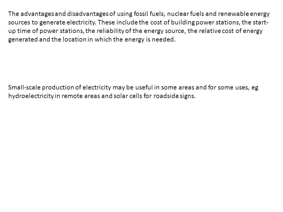 The advantages and disadvantages of using fossil fuels, nuclear fuels and renewable energy sources to generate electricity. These include the cost of building power stations, the start-up time of power stations, the reliability of the energy source, the relative cost of energy generated and the location in which the energy is needed.