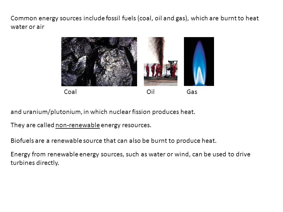 Common energy sources include fossil fuels (coal, oil and gas), which are burnt to heat water or air