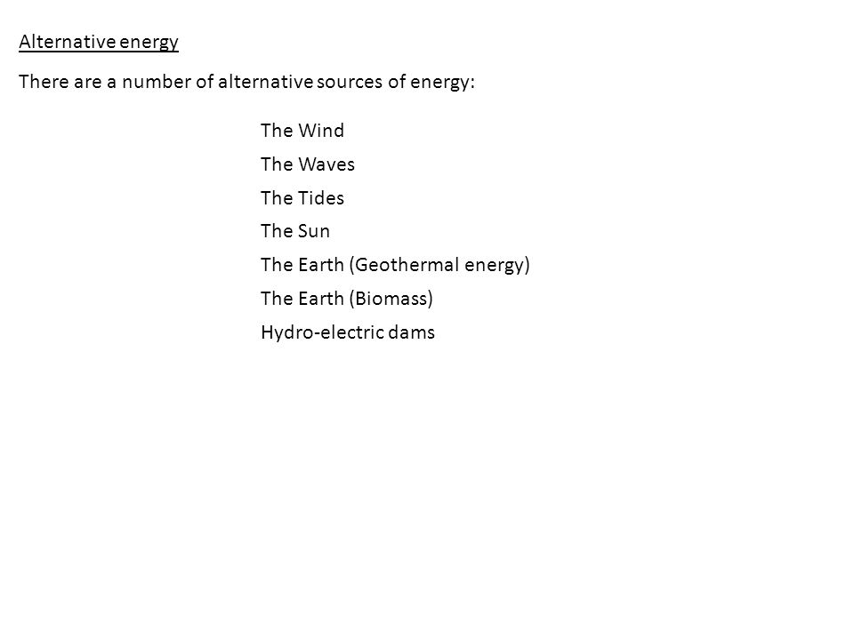 Alternative energy There are a number of alternative sources of energy: The Wind. The Waves. The Tides.