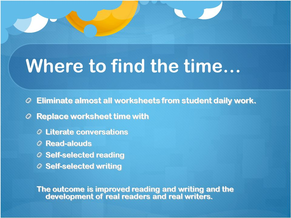 Where to find the time… Eliminate almost all worksheets from student daily work. Replace worksheet time with.