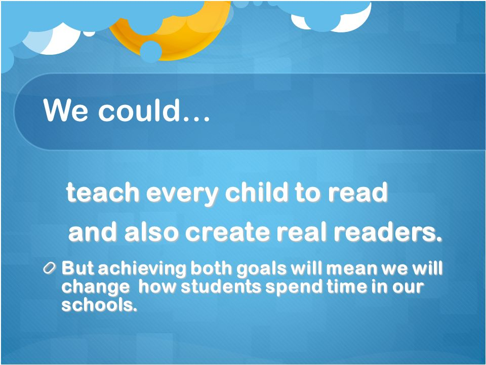 We could… and also create real readers. teach every child to read