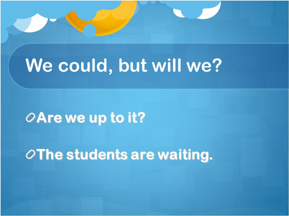 We could, but will we Are we up to it The students are waiting.