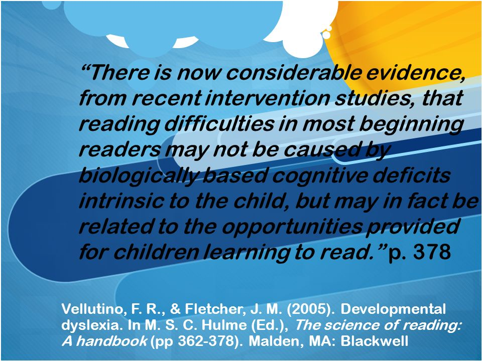 There is now considerable evidence, from recent intervention studies, that reading difficulties in most beginning readers may not be caused by biologically based cognitive deficits intrinsic to the child, but may in fact be related to the opportunities provided for children learning to read. p. 378