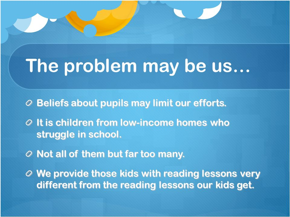 The problem may be us… Beliefs about pupils may limit our efforts.