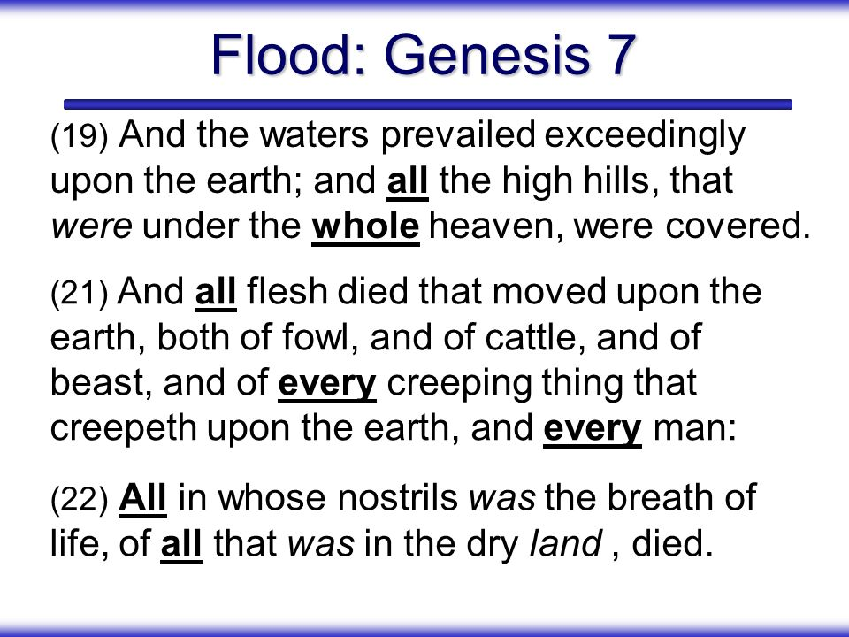 Flood: Genesis 7 (19) And the waters prevailed exceedingly upon the earth; and all the high hills, that were under the whole heaven, were covered.
