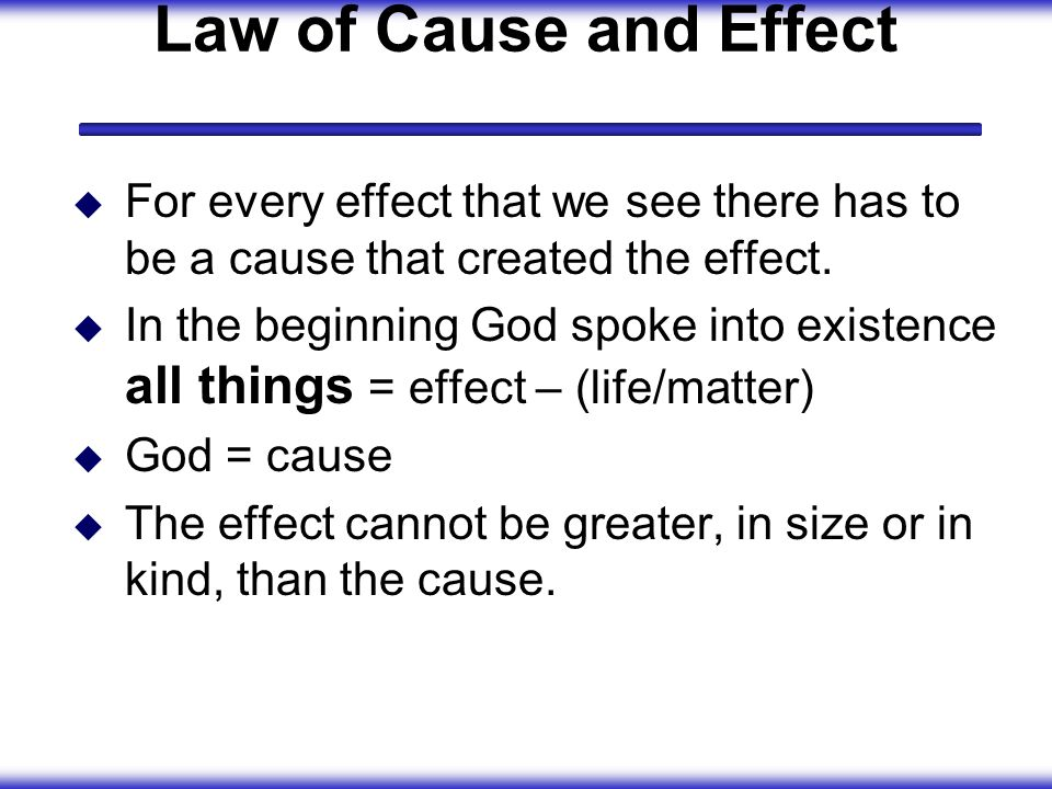 Law of Cause and Effect For every effect that we see there has to be a cause that created the effect.