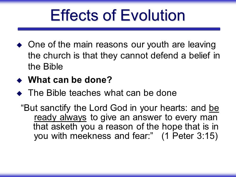Effects of Evolution One of the main reasons our youth are leaving the church is that they cannot defend a belief in the Bible.