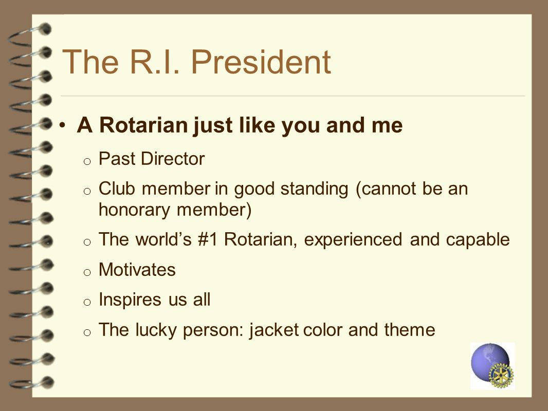 The R.I. President A Rotarian just like you and me Past Director