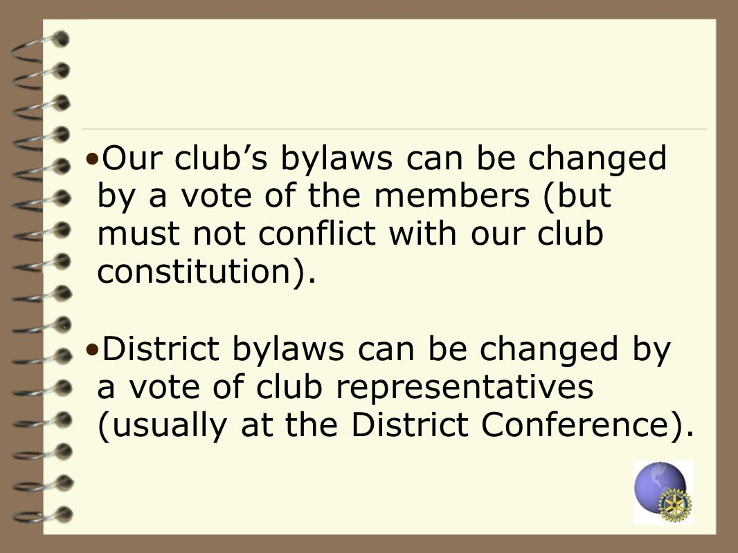 Our club's bylaws can be changed by a vote of the members (but must not conflict with our club constitution).