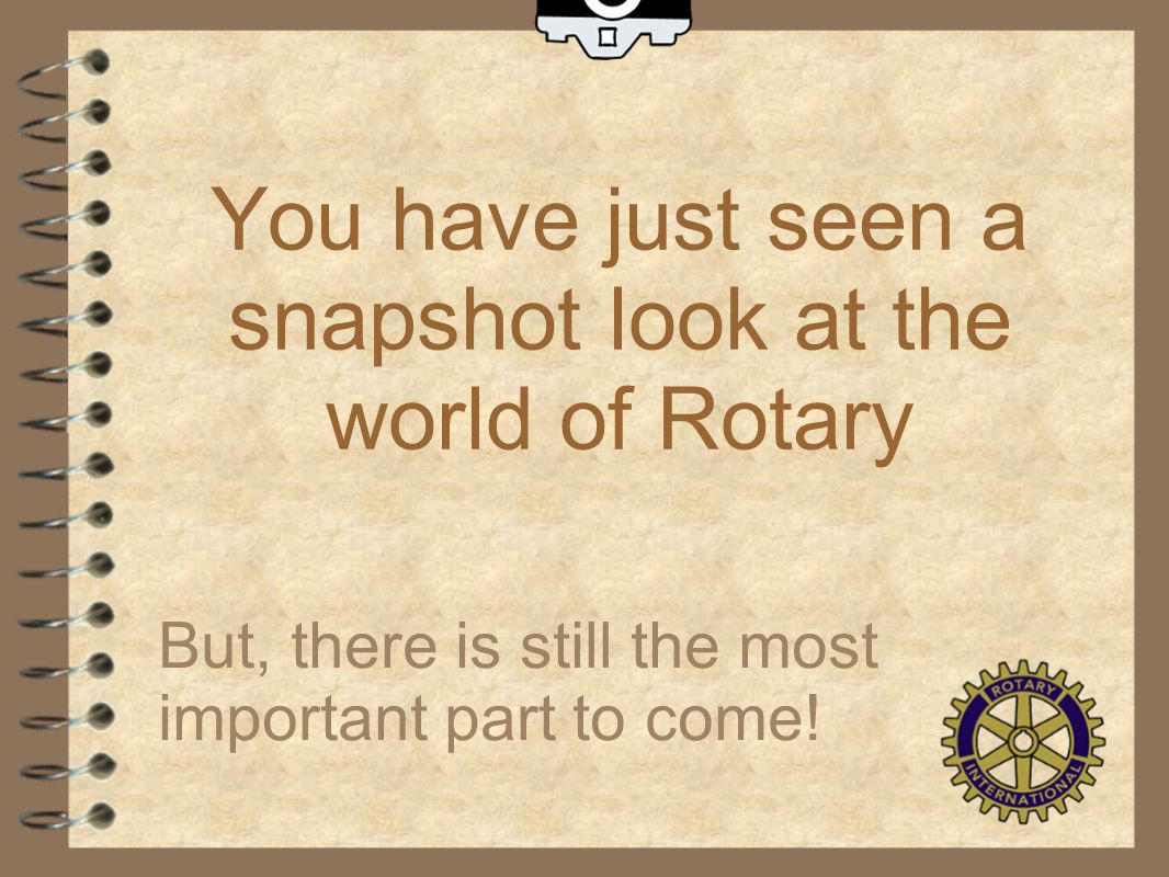You have just seen a snapshot look at the world of Rotary